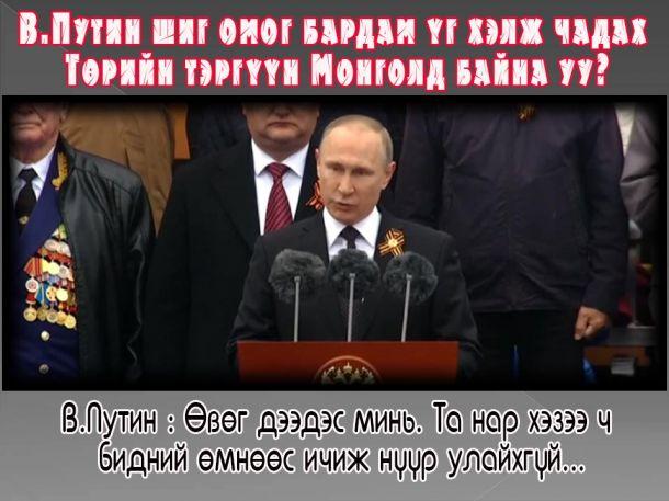 В.Путин шиг омог бардам үг хэлж чадах Төрийн тэргүүн Монголд байна уу?